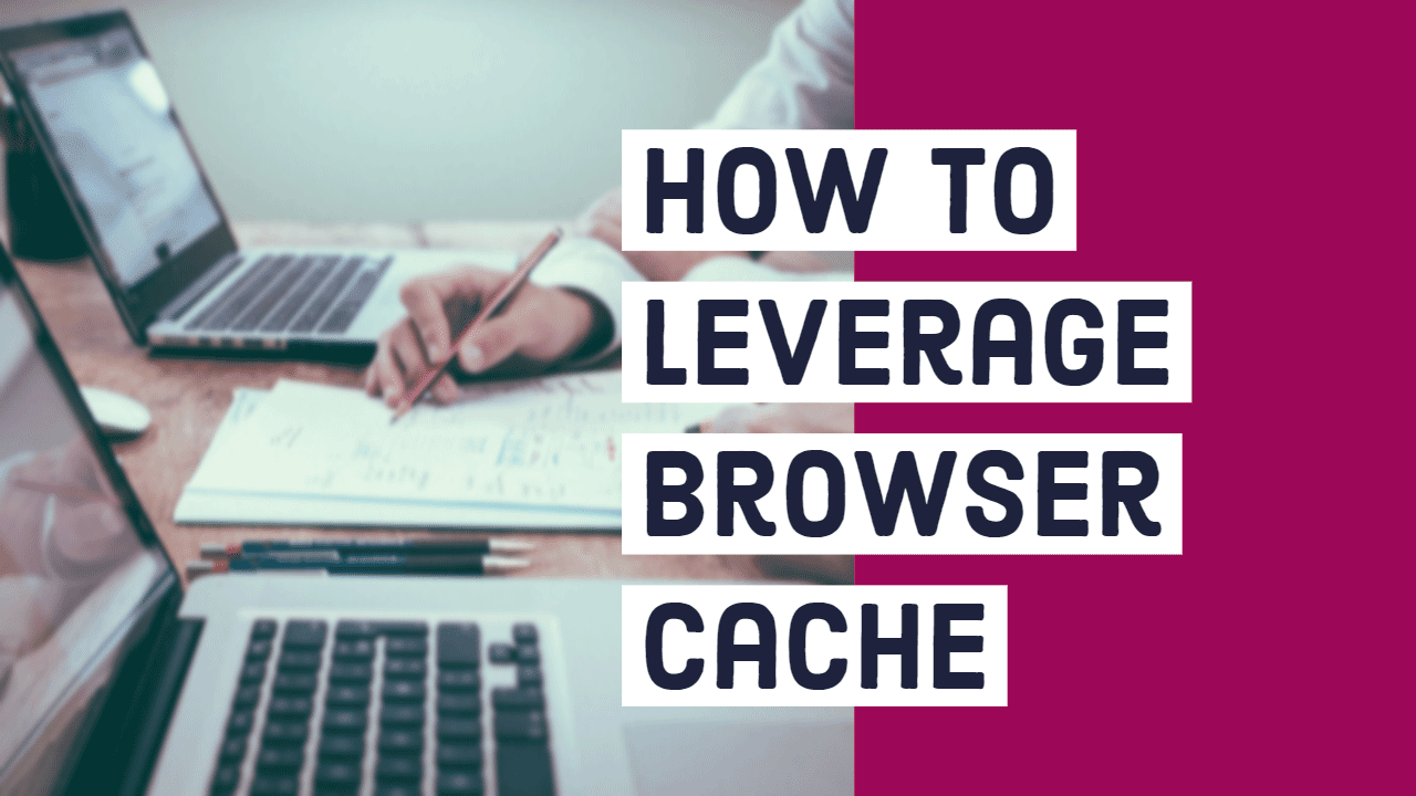 How to Leverage Browser Caching for Better Page Speeds